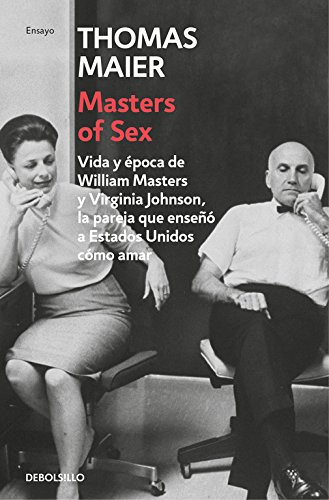 Masters of Sex: Vida y época de William Masters y Virginia Johnson, la pareja que enseñó a Estados Unidos cómo amar (ENSAYO-CRÓNICA) por Thomas Maier