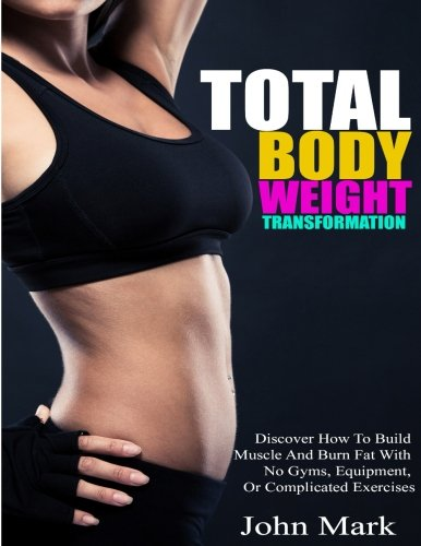 Total Body Weight Transformation: Discover How To Build Muscle And Burn Fat With No Gyms, Equipment, Or Complicated Exercises - Total Book Gym Exercise