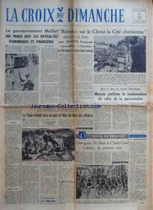CROIX DU DIMANCHE (LA) [No 3182] du 15/07/1956 - LE GOUVERNEMENT MOLLET AUX PRISES AVEC LES DIFFICULTES ECONOMIQUES ET FINANCIERES - BATISSEZ SUR LE CHRIST LA CITE CHRETIENNE DEMANDE LE PAPE AUX 200000 FRANCAIS RASSEMBLES A RENNES AU XVIE CONGRES EUCHARISTIQUE NATIONAL - QUE SE PASSE-T-IL AU MOYEN-ORIENT - LE LIBAN ENTEND VIVRE EN PAIX ET LIBRE DE FAIRE SES AFFAIRES - LES LIBANAIS FAVORABLES A LA CONCILIATION - DANS LA LIGNE DU RAPPORT KHROUCHTCHEV - MOSCOU CONFIRME LA CONDAMNATION DU CULTE DE par Collectif