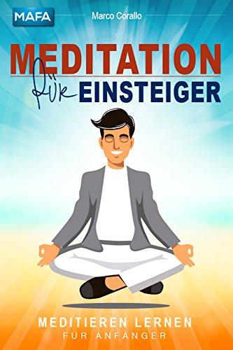 Meditation: Meditation für Einsteiger - Meditieren lernen für Anfänger (Kein Stress, Burnout oder Depressionen mehr, einfach entspannen)
