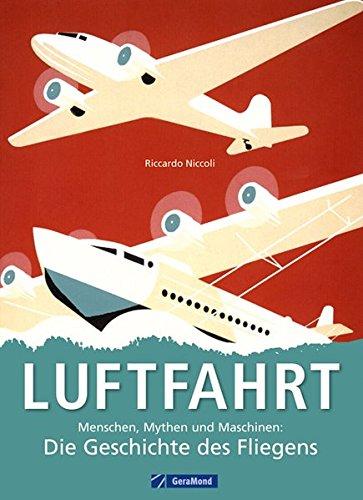 Luftfahrt: Menschen, Mythen und Maschinen - die Geschichte des Fliegens von den Pionieren wie da Vinci, Lilienthal, Zeppelin und den Gebrüdern Wright bis hin zum Space Shuttle auf über 700 Bildern