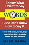 Words - I Know What I Want To Say - I Just Don't Know How To Say It: How To Write Essays, Reports, Blogs, Presentations, Books, Proposals, Memos, And Other Nonfiction