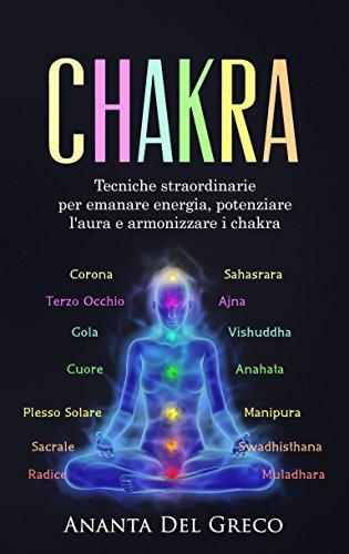Chakra: Tecniche straordinarie per emanare energia, potenziare l'aura e armonizzare i chakra (L'importanza dell'equilibrio interiore e della meditazione Vol. 1)