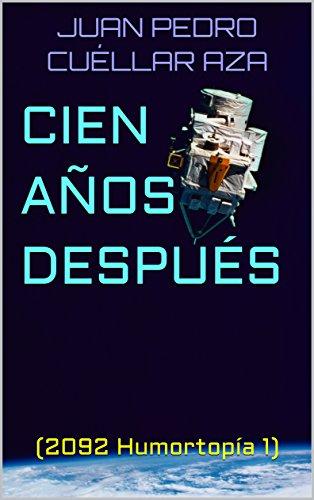 CIEN AÑOS DESPUÉS: (2092 Humortopía 1) por JUAN PEDRO CUÉLLAR AZA