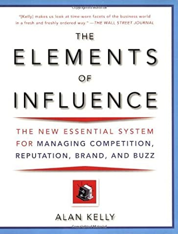 The Elements of Influence: The New Essential System for Managing Competition, Reputation, Brand, and Buzz by Alan Kelly (2007-09-25)