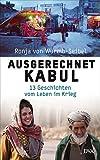 Ausgerechnet Kabul: 13 Geschichten vom Leben im Krieg von Ronja von Wurmb-Seibel
