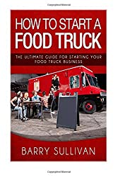 How To Start A Food Truck: The Ultimate Guide For Starting Your Food Truck Business by Barry Sullivan (2016-03-28)