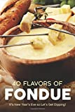 40 Flavors of Fondue: It's New Year's Eve So Let's Get Dipping!