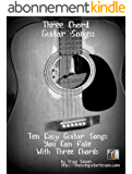Three Chord Guitar Songs: 10 Easy Guitar Songs You Can Fake With Three Chords (English Edition)