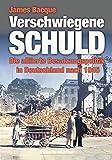 Verschwiegene Schuld: Die alliierte Besatzungspolitik in Deutschland nach 1945 - James Bacque