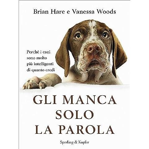 Gli manca solo la parola: Perchè i cani sono molto più intelligenti di quanto credi (Saggi)