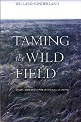 Taming the Wild Field: Colonization and Empire on the Russian Steppe by Willard Sunderland (2004-05-26)