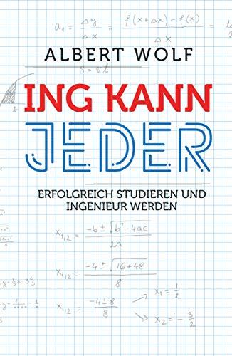 ING KANN JEDER: Erfolgreich studieren und Ingenieur werden: Tipps und fachliche Einführung in das Ingenieurstudium - So meisterst du Maschinenbau, Elektrotechnik und Mechatronik