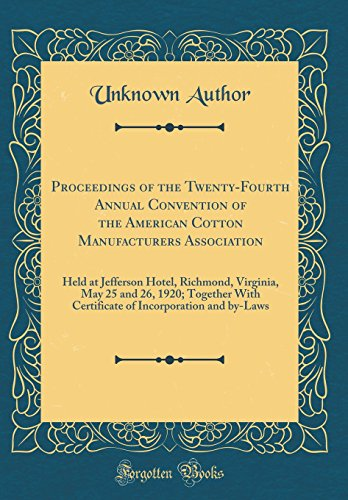Proceedings of the Twenty-Fourth Annual Convention of the American Cotton Manufacturers Association: Held at Jefferson Hotel, Richmond, Virginia, May ... Incorporation and by-Laws (Classic Reprint) -