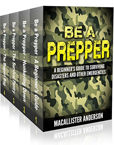 Be A Prepper - 4 book set: Vol. 1: A Beginner's Guide to Surviving Disasters and Other Emergencies; Vol. 2: Hunkering Down; Vol. 3: The Survival Pantry; Vol. 4: The Bugout Bag (English Edition)