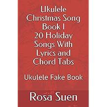Ukulele Christmas Song Book I - 20 Holiday Songs With Lyrics and Chord Tabs: Ukulele Fake Book (Ukulele Song Books Strum and Sing)