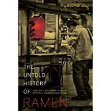 The Untold History of Ramen: How Political Crisis in Japan Spawned a Global Food Craze (California Studies in Food and Culture) by George Solt (2014-02-22)
