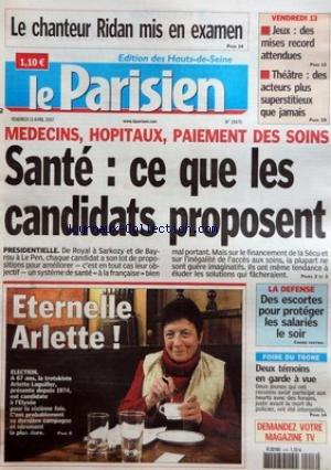 PARISIEN (LE) [No 19470] du 13/04/2007 - LE CHANTEUR RIDAN MIS EN EXAMEN VENDREDI 13 - JEUX - DES MISES RECORD ATTENDUES - THEATRE - DES ACTEURS PLUS SUPERSTITIEUX QUE JAMAIS MEDECINS, HOPITAUX, PAIEMENT DES SOINS - SANTE - CE QUE LES CANDIDATS PROPOSENT ETERNELLE ARLETTE ! - ELECTION LA DEFENSE - DES ESCORTES POUR PROTEGER LES SALARIES LE SOIR FOIRE DU TRONE - DEUX TEMOINS EN GARDE A VUE.