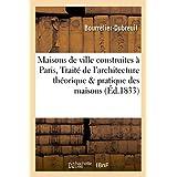 Maisons de ville construites à Paris ou Traité de l'architecture théorique et pratique: des maisons particulières, comprenant le toisé général des bâtimens...