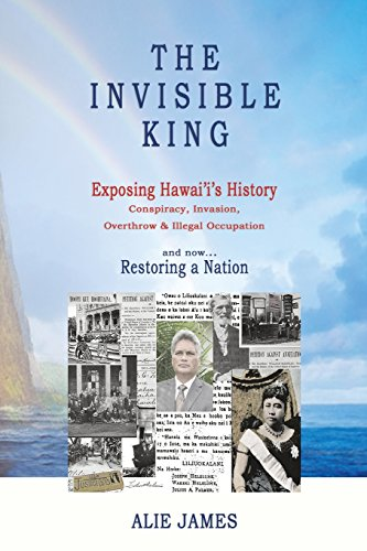 The Invisible King: Exposing Hawai'i's History - Conspiracy, Invasion, Overthrow & Illegal Occupation - and now, Restoring a Nation