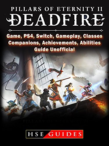 Pillars of Eternity 2 Deadfire, Game, PS4, Switch, Gameplay, Classes, Companions, Achievements, Abilities, Guide Unofficial (English Edition)