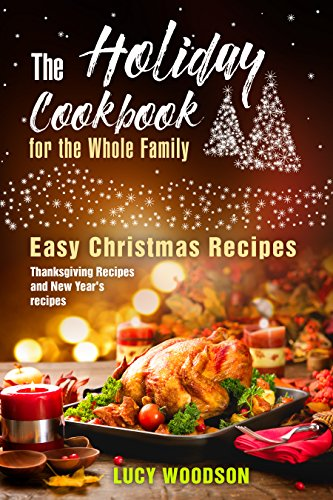The Holiday Cookbook for the Whole Family: Easy Christmas Recipes, Thanksgiving Recipes and New Year's recipes. (English Edition)