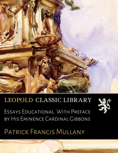 Essays Educational. With Preface by His Eminence Cardinal Gibbons por Patrick Francis Mullany