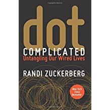 Dot Complicated: Untangling Our Wired Lives by Randi Zuckerberg (2015-11-17)