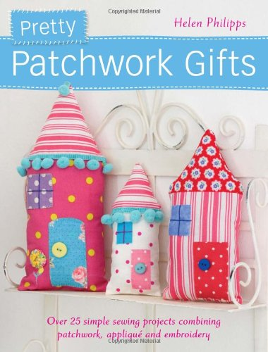 Pretty Patchwork Gifts: Over 25 simple sewing projects combining patchwork, appliqué and embroidery