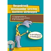 Respektvoll miteinander sprechen - Konflikten vorbeugen: 10 Trainingsmodule zur gewaltfreien Kommunikation in der Grundschule - von der Wolfssprache zur Giraffensprache