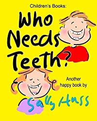 Who Needs Teeth?: (Adorable Rhyming bedtime Story/Picture Book About Caring for Your Teeth, for Beginner Readers, Ages 2-8) by Sally Huss (2014-12-11)