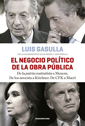 El negocio político de la obra pública: De la patria contratista a Menem. De los noventa a Kirchner. De CFK a Macri