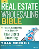 The Real Estate Wholesaling Bible: The Fastest, Easiest Way to Get Started in Real Estate Investing - Than Merrill