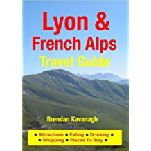Lyon & French Alps Travel Guide - Attractions, Eating, Drinking, Shopping & Places To Stay (English Edition)