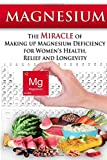 Magnesium: The Miracle of Making up Magnesium Deficiency for Women's Health, Relief and Longevity (Essential Oils, aromatherapy, alternative cures, holistic cures)