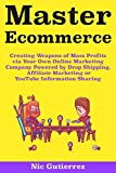 Master Ecommerce: Creating Weapons of Mass Profits via Your Own Online Marketing Company Powered by Drop Shipping, Affiliate Marketing or YouTube Information Sharing (English Edition)