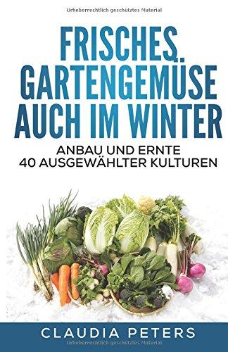 Frisches Gartengemüse auch im Winter: Anbau und Ernte 40 ausgewählter Kulturen