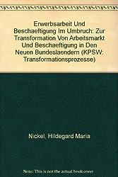 Erwerbsarbeit Und Beschaeftigung Im Umbruch: Zur Transformation Von Arbeitsmarkt Und Beschaeftigung in Den Neuen Bundeslaendern (KPSW: Transformationsprozesse)