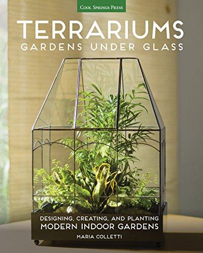 Terrariums - Gardens Under Glass: Designing, Creating, and Planting Modern Indoor Gardens