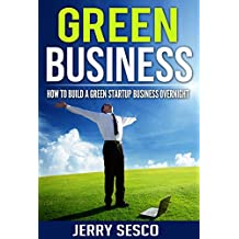 Green Business: How To Build A Green Startup Business Overnight (startup business,building a business,entrepreneurship,business,sustainability business,sustainability,entrepreneur) (English Edition)
