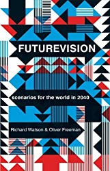 Futurevision: Scenarios for the World in 2040 by Richard Watson (2013-10-01)