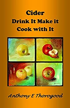 CIDER - Drink Make Cook & Cider around the world including Australia & NZ (Thorogood's Cider Collection Book 1) (English Edition) par [Thorogood, Anthony E]
