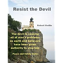 Resist the Devil: The devil is causing all of man's problems on earth and believers have been given the authority to stop him (English Edition)