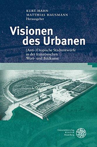 Visionen des Urbanen: (Anti-)Utopische Stadtentwürfe in der französischen Wort- und Bildkunst (Studia Romanica, Band 172)