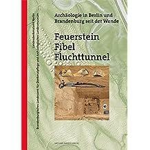 Feuerstein, Fibel, Fluchttunnel: Archäologie in Berlin und Brandenburg seit der Wende (Denkmalpflege in Berlin und Brandenburg)