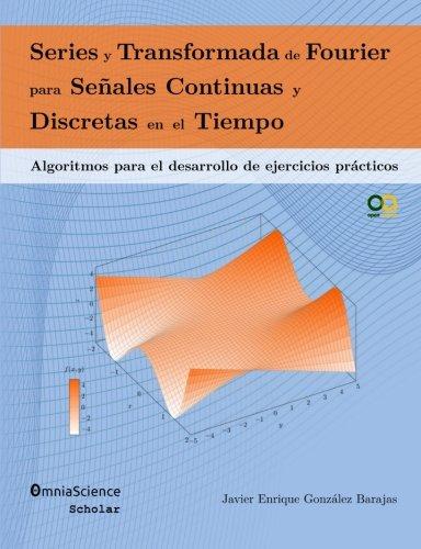 Series y Transformada de Fourier para Señales Continuas y Discretas en el Tiempo: Algoritmos para el desarrollo de ejercicios prácticos por Javier Enrique González Barajas