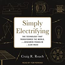 Simply Electrifying: The Technology That Transformed the World, from Benjamin Franklin to Elon Musk