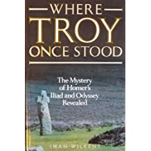 Where Troy Once Stood: The Mystery of Homer's Iliad and Odyssey Revealed