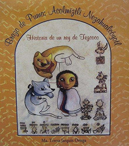 Brazo de puma : Acolmiztli Nezahualcoyotl : historia de un rey de Tezcoco = Puma strength: Acolmiztli Nezahualcoyotl the story of a ring Tezcoco (Puma Ring)