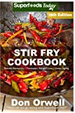 Stir Fry Cookbook: Over 225 Quick & Easy Gluten Free Low Cholesterol Whole Foods Recipes full of Antioxidants & Phytochemicals: Volume 12 (Stir Fry Natural Weight Loss Transformation)
